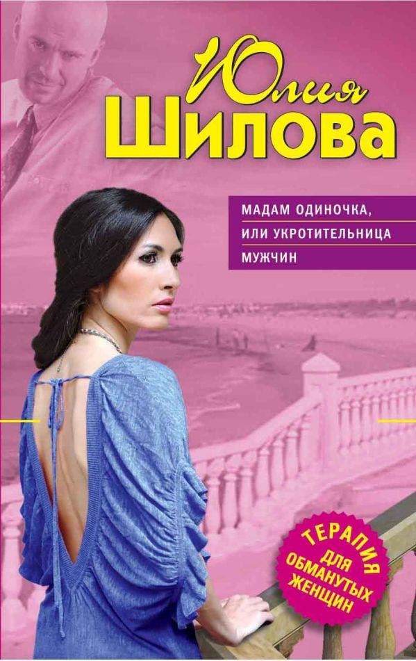 Мадам Одиночка, или Укротительница мужчин Шилова Ю.В.