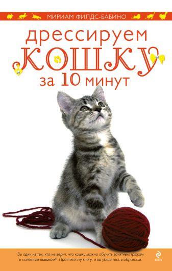 Мириам Филдс-Бабино - Дрессируем кошку за 10 минут обложка книги
