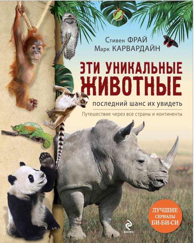 Фрай С., Карвардайн М. - Эти уникальные животные. Последний шанс их увидеть обложка книги