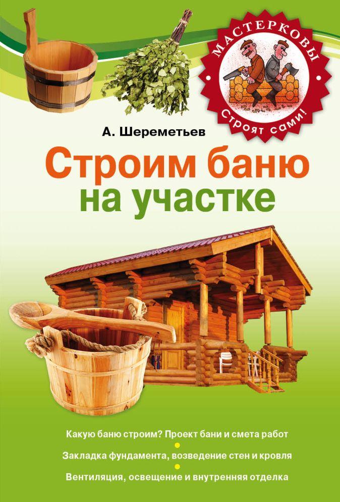 Шереметьев А.В. - Строим баню на своем участке обложка книги
