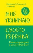 Александр Подольский - Я не понимаю своего ребенка. Книга для родителей о детях от 0 до 6 лет' обложка книги