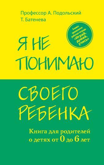 Я не понимаю своего ребенка. Книга для родителей о детях от 0 до 6 лет Александр Подольский