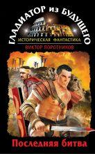 Поротников В.П. - Гладиатор из будущего. Последняя битва' обложка книги