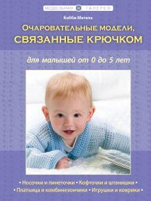 Очаровательные модели, связанные крючком, для малышей от 0 до 5 лет (Рукоделие. Модельная галерея)