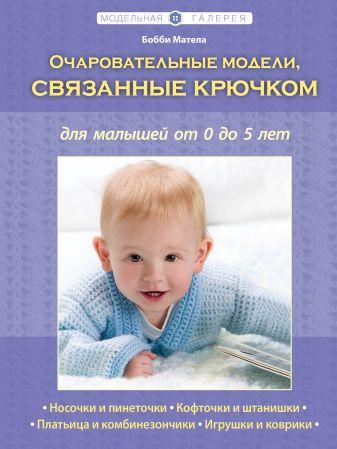 Матела Бобби - Очаровательные модели, связанные крючком, для малышей от 0 до 5 лет (Рукоделие. Модельная галерея) обложка книги