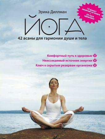 Йога 42 асаны для гармонии души и тела Диллман Э.