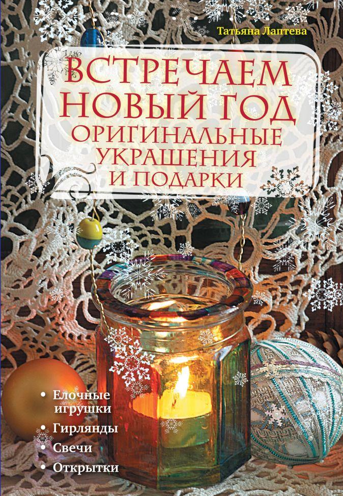 Лаптева Т.Е. - Встречаем новый год: оригинальные украшения и подарки обложка книги