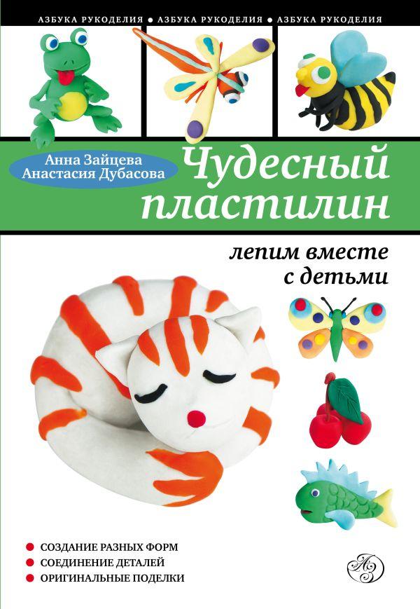 Чудесный пластилин: лепим вместе с детьми Зайцева А., Дубасова А.