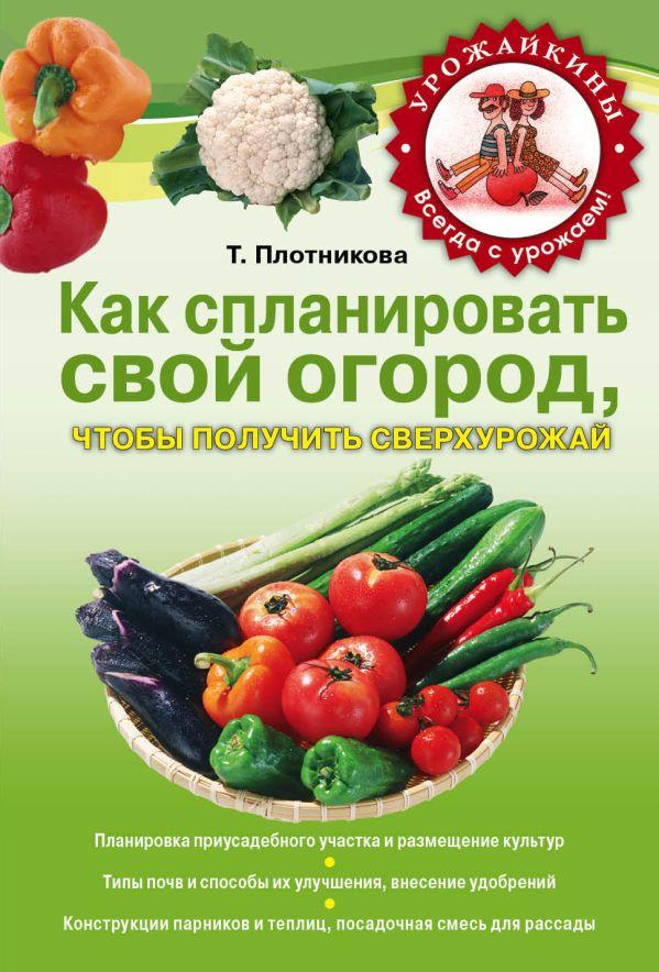 Как спланировать свой огород, чтобы получить сверхурожай Плотникова Т.Ф.
