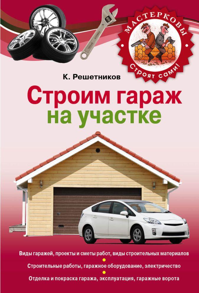 Решетников К.Ю. - Строим гараж на своем участке обложка книги