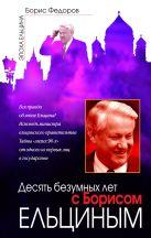Федоров Б.Г. - Десять безумных лет с Борисом Ельциным' обложка книги