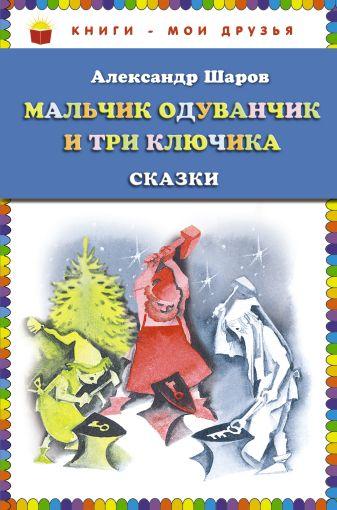 Александр Шаров - Мальчик Одуванчик и три ключика. Сказки (ст. изд.) обложка книги
