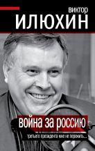 Илюхин В.И. - Война за Россию. Третьего президента мне не пережить…' обложка книги