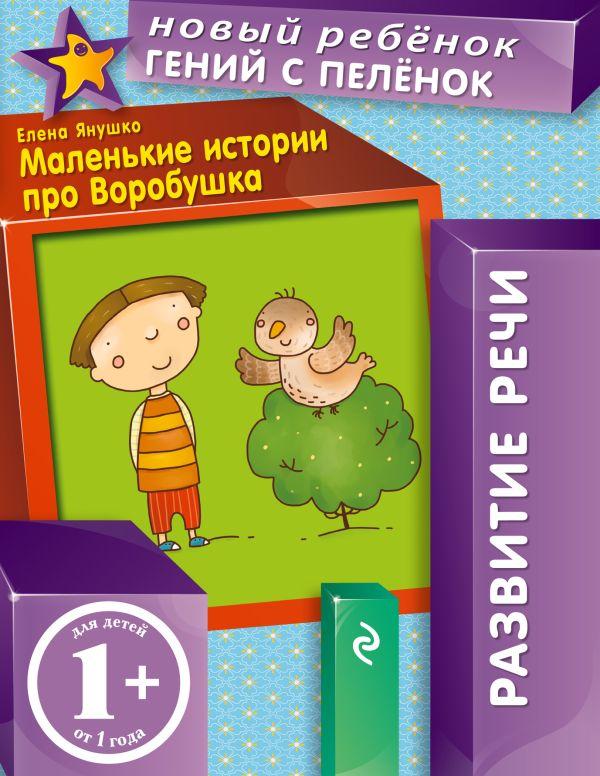 Янушко Елена Альбиновна 1+ Маленькие истории про Воробушка янушко елена альбиновна сравни по величине многоразовая тетрадь
