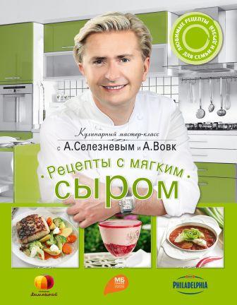 Александр Селезнев, Анна Вовк - Рецепты с мягким сыром обложка книги