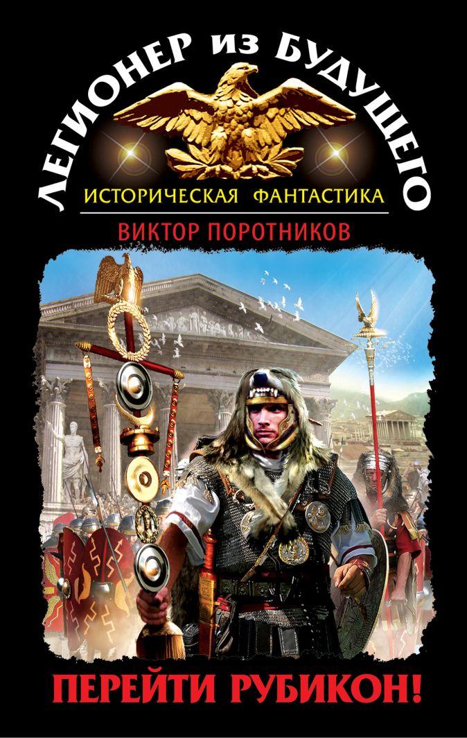 Поротников В.П. - Легионер из будущего. Перейти Рубикон! обложка книги
