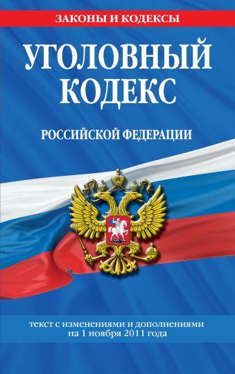 Уголовный кодекс Российской Федерации : текст с изм. и доп. на 1 ноября 2011 г.