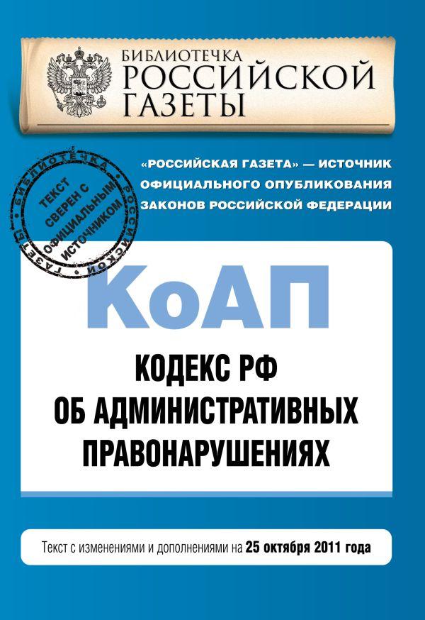 Кодекс Российской Федерации об административных правонарушениях : текст с изм. и доп. на 25 октября 2011 г.