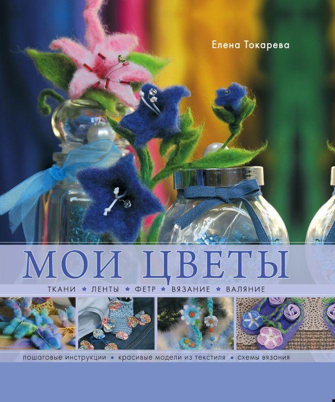 Елена Токарева - Мои цветы. Ткани, ленты, фетр, вязание, валяние обложка книги