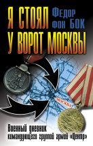 Бок Ф. - Я стоял у ворот Москвы. Военный дневник командующего группой армий «Центр»' обложка книги