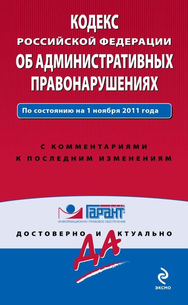 Кодекс Российской Федерации об административных правонарушениях. По состоянию на 1 ноября 2011 года. С комментариями к последним изменениям
