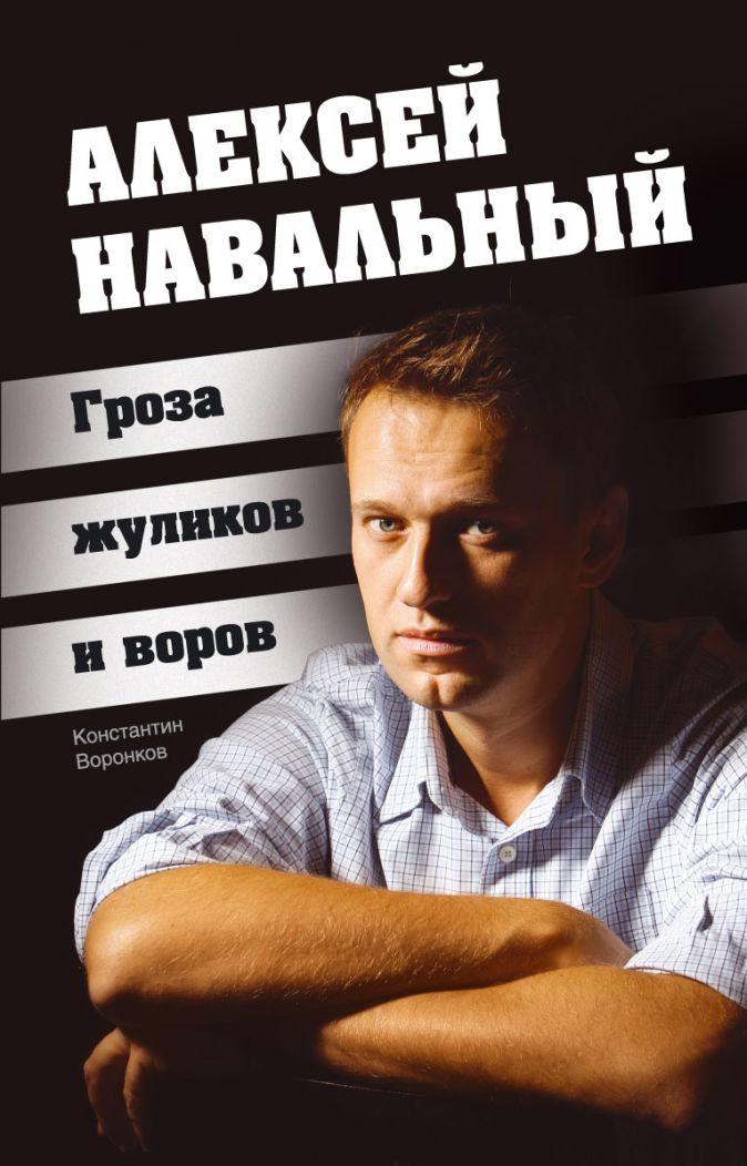 Воронков К. - Алексей Навальный. Гроза жуликов и воров обложка книги