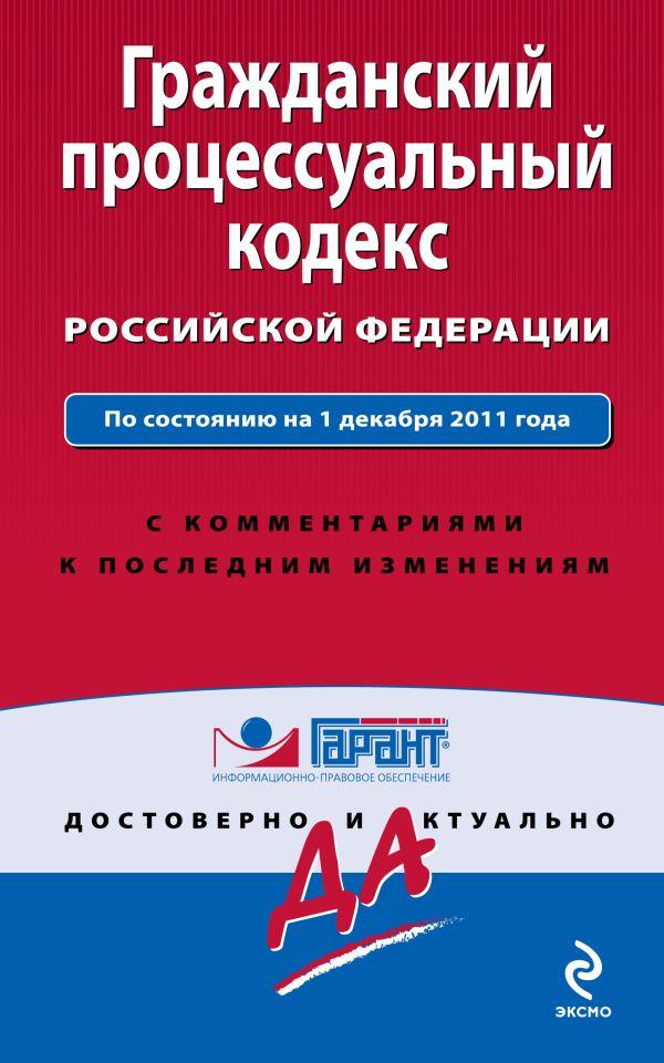 Гражданский процессуальный кодекс Российской Федерации. По состоянию на 1 декабря 2011 года. С комментариями к последним изменениям