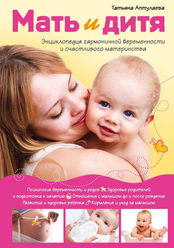 Аптулаева Татьяна Гавриловна Мать и дитя. Энциклопедия гармоничной беременности и счастливого материнства