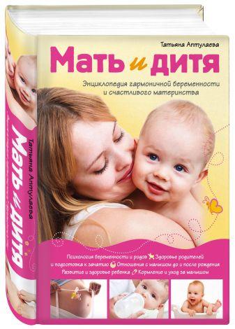 Татьяна Аптулаева - Мать и дитя. Энциклопедия гармоничной беременности и счастливого материнства обложка книги