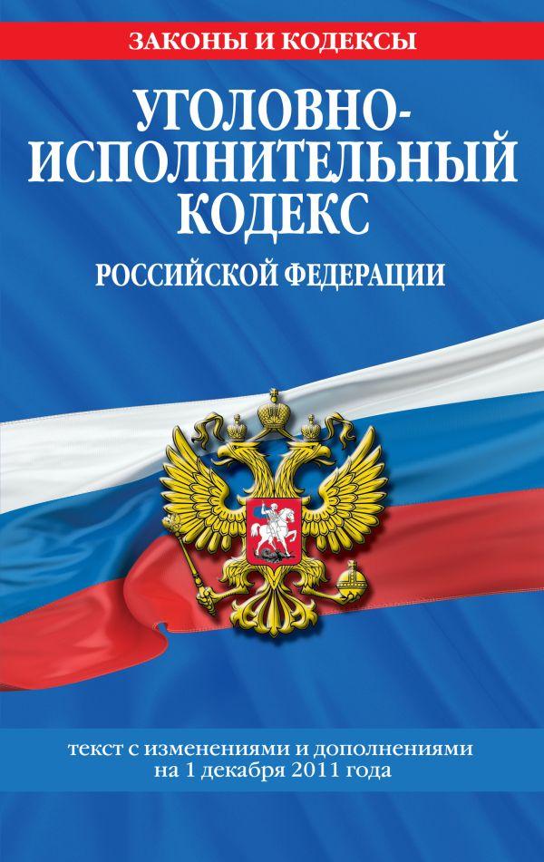 Уголовно-исполнительный кодекс Российской Федерации : текст с изм. и доп. на 1 декабря 2011 г.