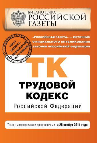 Трудовой кодекс Российской Федерации : текст с изм. и доп. на 25 ноября 2011 г.