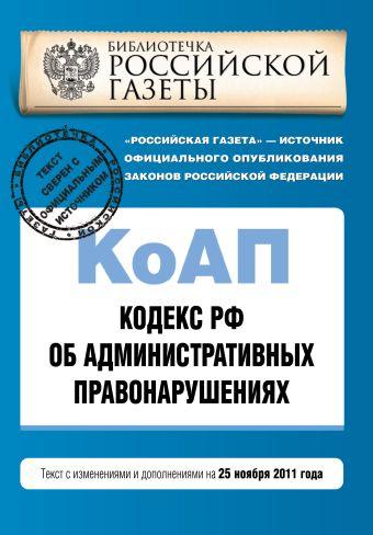 Кодекс Российской Федерации об административных правонарушениях : текст с изм. и доп. на 25 ноября 2011 г.