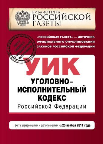 Уголовно-исполнительный кодекс Российской Федерации : текст с изм. и доп. на 25 ноября 2011 г.