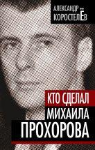 Коростелев А. - Кто сделал Михаила Прохорова' обложка книги