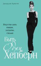 Кристи Д. - Быть Одри Хепберн. Искусство жить изящно, элегантно, стильно' обложка книги