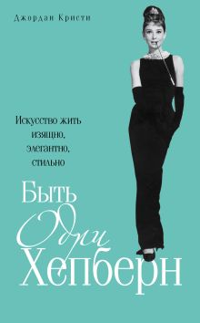 Быть Одри Хепберн. Искусство жить изящно, элегантно, стильно