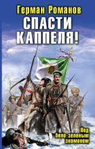 Романов Г.И. - Спасти Каппеля! Под бело-зеленым знаменем' обложка книги