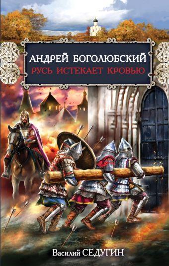 Андрей Боголюбский. Русь истекает кровью Седугин В.И.