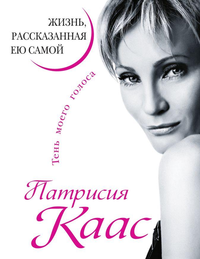 Каас П. - Патрисия Каас. Жизнь, рассказанная ею самой.Тень моего голоса обложка книги