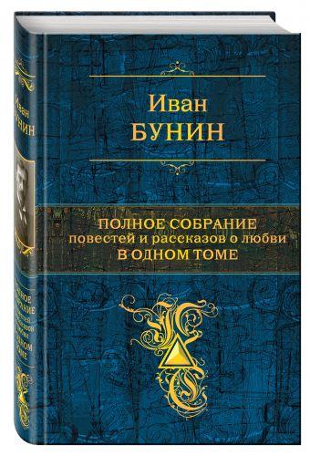 Полное собрание повестей и рассказов о любви в одном томе Иван Бунин