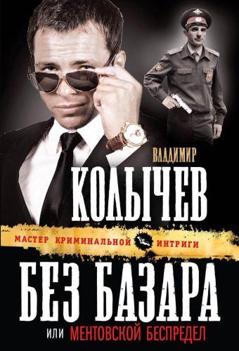 Без базара, или Ментовской беспредел Колычев В.Г.