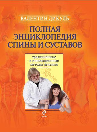 Полная энциклопедия спины и суставов: традиционные и инновационные методы лечения Дикуль В.И.