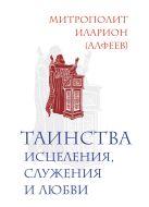Иларион (Алфеев), митрополит - Таинства исцеления, служения и любви' обложка книги