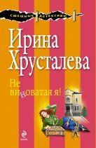 Хрусталева И. - Не виноватая я!' обложка книги