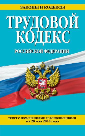 Трудовой кодекс Российской Федерации: текст с изм. и доп. на 20 мая 2014 г.