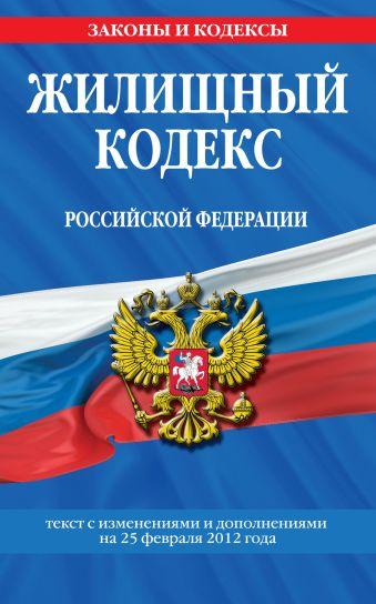 Жилищный кодекс Российской Федерации : текст с изм. и доп. на 25 февраля 2012 г.