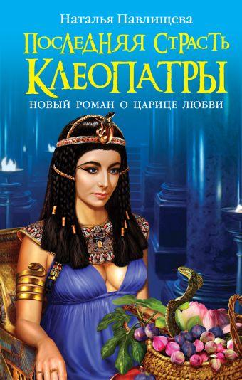 Последняя страсть Клеопатры. НОВЫЙ роман о Царице любви Павлищева Н.П.