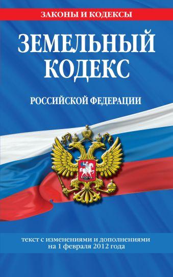 Земельный кодекс Российской Федерации : текст с изм. и доп. на 1 февраля 2012 г.