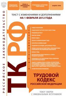 Трудовой кодекс Российской Федерации : текст с изм. и доп. на 1 февраля 2012 г.