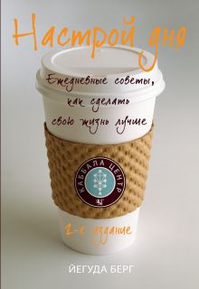 Настрой дня. Ежедневные советы, как сделать свою жизнь лучше. 2-е изд.